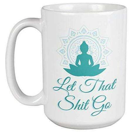 Let That Shit Go. Buddha And Yoga Meditation Ceramic Coffee & Tea Gift Mug For Her, Him, Boys, Girls, Men, Women, Mothers, Fathers, Friends, Yogis, Religious, Hindu & Buddhist (15oz)