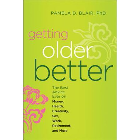 Getting Older Better : The Best Advice Ever on Money, Health, Creativity, Sex, Work, Retirement, and (Best Hvlp Gun For The Money)