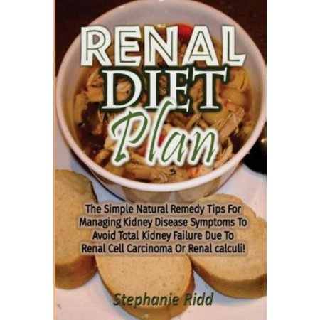 Renal Diet Plan  The Simple Natural Remedy Tips For Managing Kidney Disease Symptoms To Avoid Total Kidney Failure Due To Renal Cell Ca
