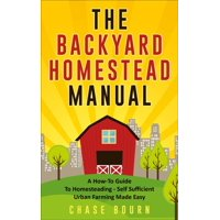 The Backyard Homestead Manual: A How-To Guide to Homesteading - Self Sufficient Urban Farming Made Easy - eBook