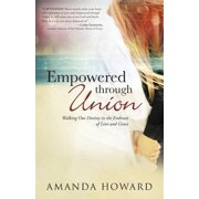 Empowered Through Union : Walking Out Destiny in the Embrace of Love and Grace