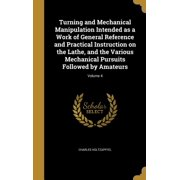 Turning and Mechanical Manipulation Intended as a Work of General Reference and Practical Instruction on the Lathe, and the Various Mechanical Pursuits Followed by Amateurs; Volume 4 (Hardcover)