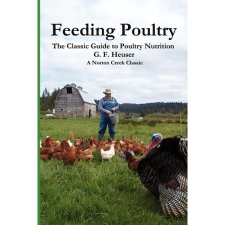 Feeding Poultry : The Classic Guide to Poultry Nutrition for Chickens, Turkeys, Ducks, Geese, Gamebirds, and