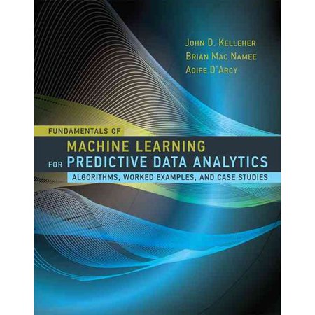 Fundamentals Of Machine Learning For Predictive Data Analytics  Algorithms  Worked Examples  And Case Studies