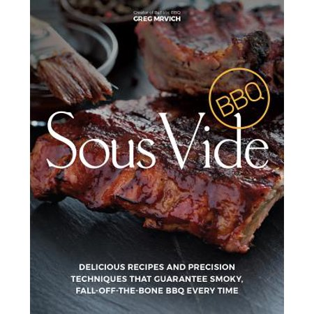 Sous Vide BBQ : Delicious Recipes and Precision Techniques That Guarantee Smoky, Fall-Off-The-Bone BBQ Every