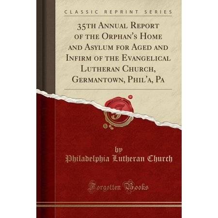 35th Annual Report of the Orphan's Home and Asylum for Aged and Infirm of the Evangelical Lutheran Church, Germantown, Phil'a, Pa (Classic Reprint)