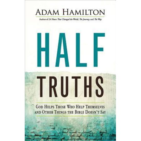 Half Truths : God Helps Those Who Help Themselves and Other Things the Bible Doesn't