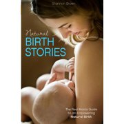 Natural Birth Stories : The Real Mom's Guide to an Empowering Natural Birth