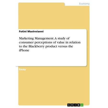 Marketing Management. A study of consumer perceptions of value in relation to the Blackberry product versus the iPhone - (Association Of International Product Marketing And Management)