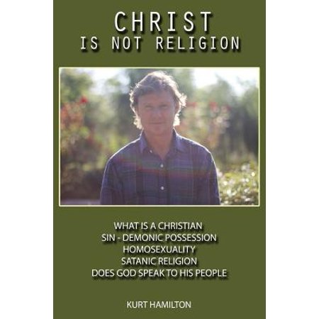 Christ Is Not Religion : Homosexuality - What Is a Christian - Sin - Demonic Possession - Satanic Religion - Christ Is Not Religion -
