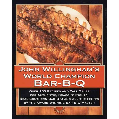 John Willingham's World Champion Bar-B-Q: Over 150 Recipes and Tall Tales for Authentic, Braggin' Rights, Real Southern Bar-B-Q and All the Fixin's