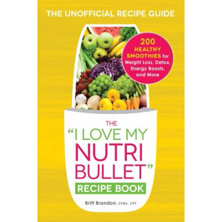 The  I Love My Nutribullet  Recipe Book  200 Healthy Smoothies For Weight Loss  Detox  Energy Boosts  And More