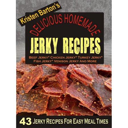 Delicious Homemade Jerky Recipes: 43 Jerky Recipes For Easy Meal Times - Beef Jerky, Chicken Jerky, Turkey Jerky, Fish Jerky, Venison Jerky And More -