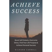 Achieve Success: Boost Self-Esteem, Overcome Stress, Find Your Life Purpose & Achieve Personal Success - eBook