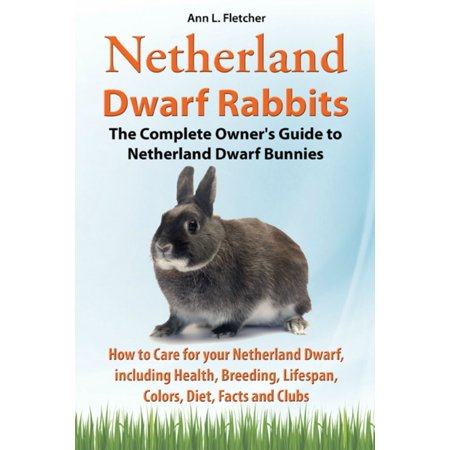 Netherland Dwarf Rabbits, The Complete Owner's Guide to Netherland Dwarf Bunnies, How to Care for your Netherland Dwarf, including Health, Breeding, Lifespan, Colors, Diet, Facts and Clubs - eBook