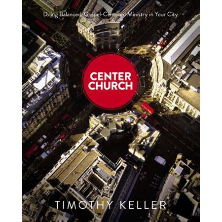 Center Church : Doing Balanced, Gospel-Centered Ministry in Your (The City At The Center Of The World)