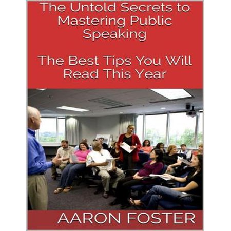 The Untold Secrets to Mastering Public Speaking: The Best Tips You Will Read This Year - eBook ()