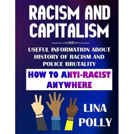 Racism And Capitalism: Useful Information About History Of Racism And Police Brutality: How To Anti-Racist Anywhere (Paperback)