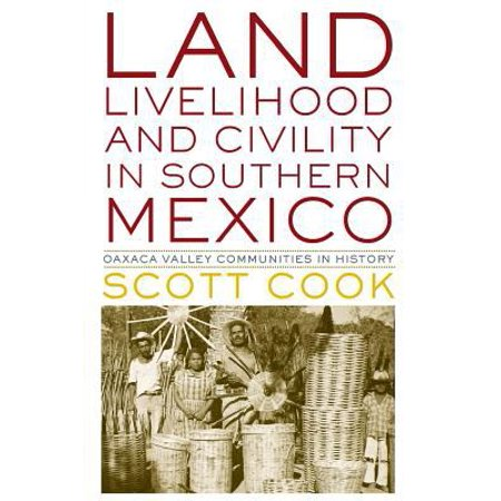 Land  Livelihood  And Civility In Southern Mexico  Oaxaca Valley Communities In History