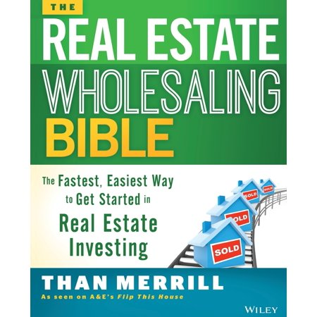 The Real Estate Wholesaling Bible : The Fastest, Easiest Way to Get Started in Real Estate (Best Way To Get Real Estate Leads)