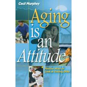 Aging Is an Attitude : Positive Ways to Look at Getting Older