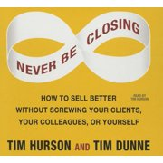 Never Be Closing : How to Sell Better Without Screwing Your Clients, Your Colleagues, or Yourself