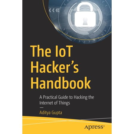 The Iot Hacker's Handbook : A Practical Guide to Hacking the Internet of (Best Internet Of Things Devices)