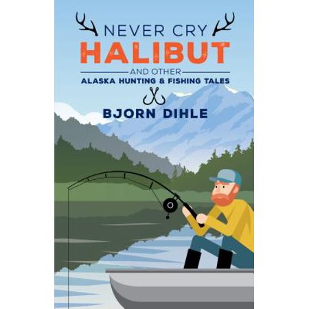 Never Cry Halibut : And Other Alaska Hunting and Fishing (Best Hunting In Alaska)