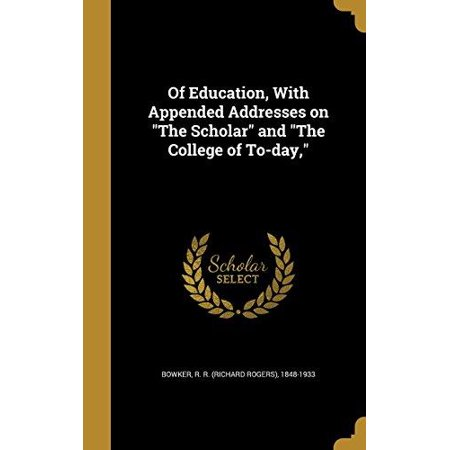 Of Education  With Appended Addresses On The Scholar And The College Of To Day