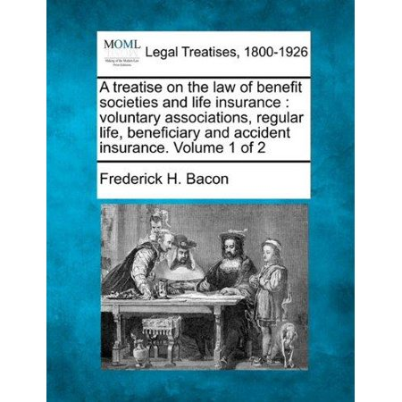 A   Treatise On The Law Of Benefit Societies And Life Insurance  Voluntary Associations  Regular Life  Beneficiary And Accident Insurance  Volume 1 Of