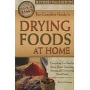 The Complete Guide to Drying Foods at Home : Everything You Need to Know about Preparing, Storing, and Consuming Dried Foods Revised 2nd Edition