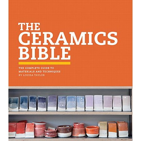 The Ceramics Bible : The Complete Guide to Materials and (Ceramic Guide)