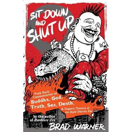Sit Down and Shut Up : Punk Rock Commentaries on Buddha, God, Truth, Sex, Death, and Dogen's Treasury of the Right Dharma (Im The Shit Up In This Bitch)