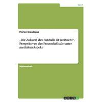"""""""die Zukunft Des Fu�balls Ist Weiblich!. Perspektiven Des Frauenfu�balls Unter Medialem Aspekt"""