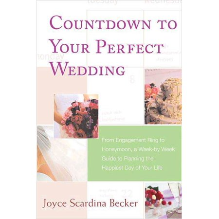 Countdown to Your Perfect Wedding : From Engagement Ring to Honeymoon, a Week-by-Week Guide to Planning the Happiest Day of Your