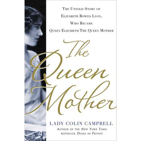 The Queen Mother: The Untold Story of Elizabeth Bowes Lyon, Who Became the Queen Mother
