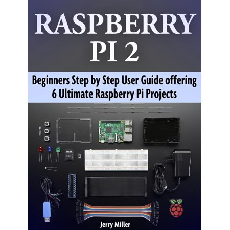 Raspberry Pi 2: Beginners Step by Step User Guide offering 6 Ultimate Raspberry Pi Projects -