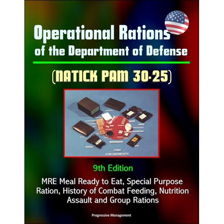 Operational Rations of the Department of Defense (NATICK PAM 30-25) 9th Edition - MRE Meal Ready to Eat, Special Purpose Ration, History of Combat Feeding, Nutrition, Assault and Group Rations -