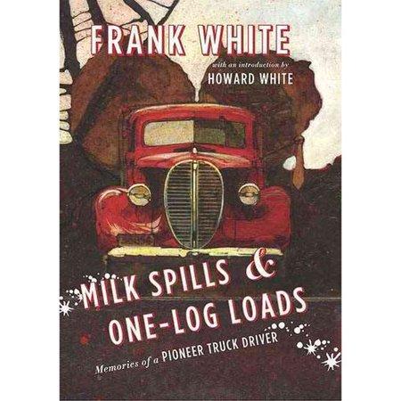 Milk Spills   One Log Loads  Memories Of A Pioneer Truck Driver