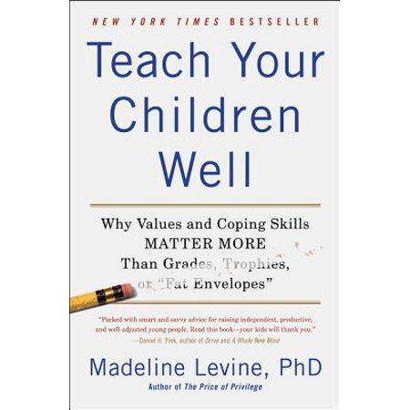 - Teach Your Children Well : Why Values and Coping Skills Matter More Than Grades, Trophies, or