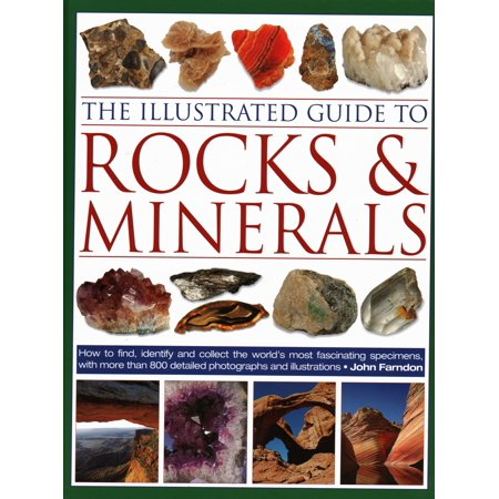 The Illustrated Guide to Rocks & Minerals : How to Find, Identify and Collect the World's Most Fascinating Specimens, with Over 800 Detailed Photographs and