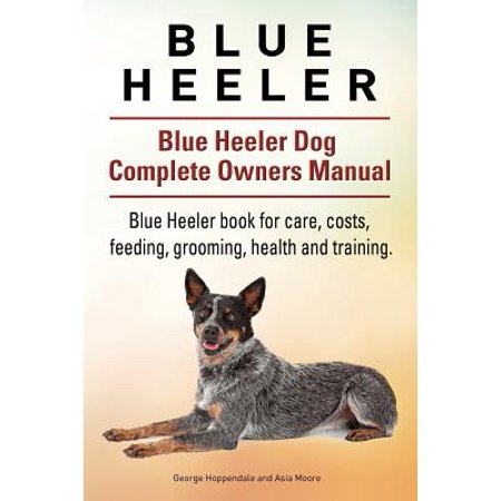 Blue Heeler. Blue Heeler Dog Complete Owners Manual. Blue Heeler Book for Care, Costs, Feeding, Grooming, Health and Training.