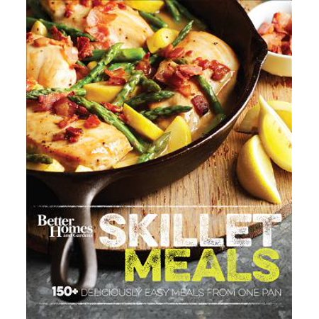 Better Homes and Gardens Skillet Meals : 150+ Deliciously Easy Recipes from One Pan