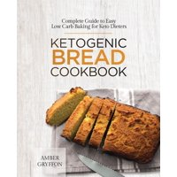 Ketogenic Bread Cookbook: Complete Guide to Easy Low Carb Baking for Keto Dieters (Paperback)