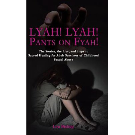 Lyah! Lyah! Pants on Fyah! : The Stories, the Lies, and Steps to Sacred Healing for Adult Survivors of Childhood Sexual Abuse