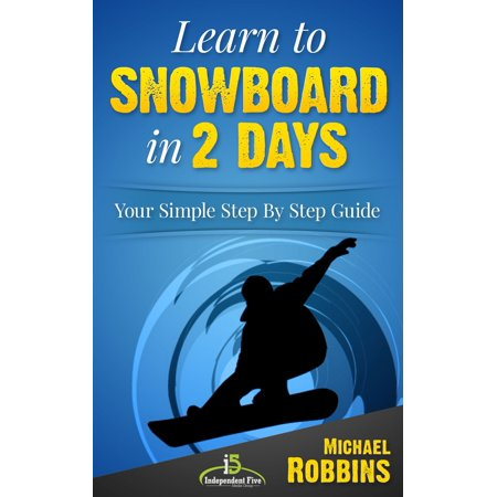 Learn to Snowboard in 2 Days: Your Simple Step by Step Guide to Snowboarding Success! -
