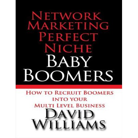 Network Marketing Perfect Niche: Baby Boomers: How to Recruit Boomers Into Your Multi Level Business -