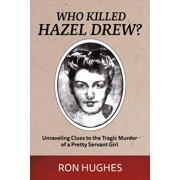 Who Killed Hazel Drew? : Unraveling Clues to the Tragic Murder of a Pretty Servant Girl