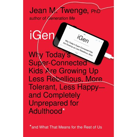 Igen   Why Today S Super Connected Kids Are Growing Up Less Rebellious  More Tolerant  Less Happy  And Completely Unprepared For Adulthood  And What That Means For The Rest Of Us
