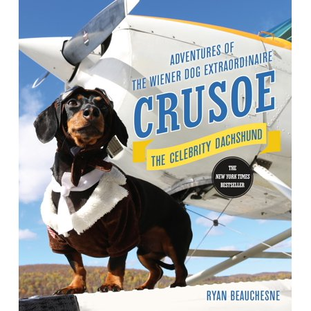 Crusoe, the Celebrity Dachshund : Adventures of the Wiener Dog Extraordinaire